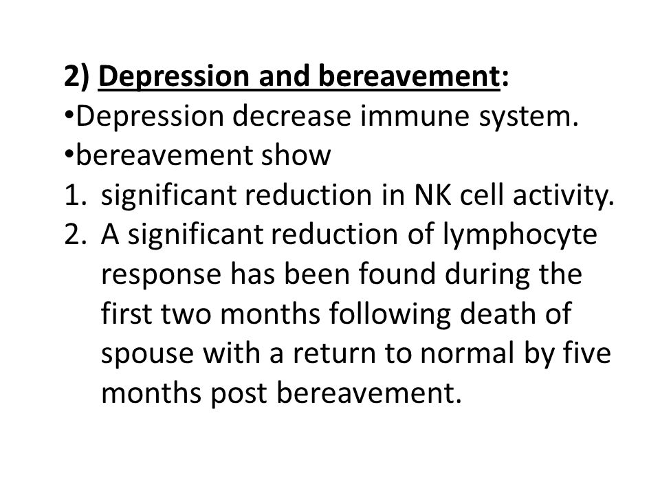 2) Depression and bereavement: Depression decrease immune system. bereavement show 1.significant reduction in NK cell activity. 2.A significant reduct