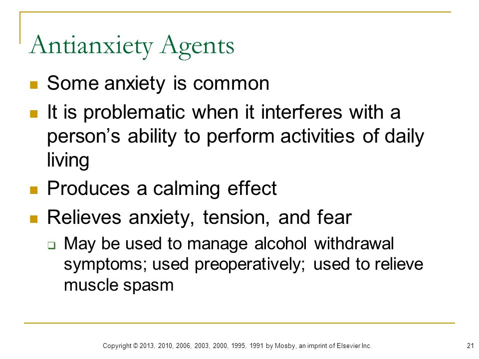 Antianxiety Agents Some anxiety is common It is problematic when it interferes with a person's ability to perform activities of daily living Produces