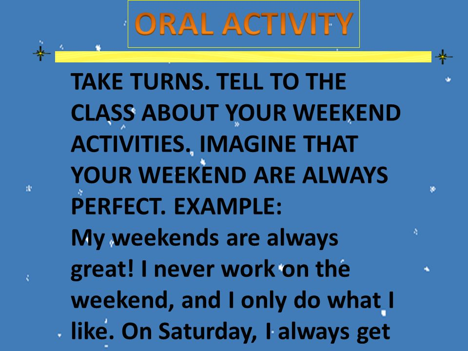 TAKE TURNS. TELL TO THE CLASS ABOUT YOUR WEEKEND ACTIVITIES.
