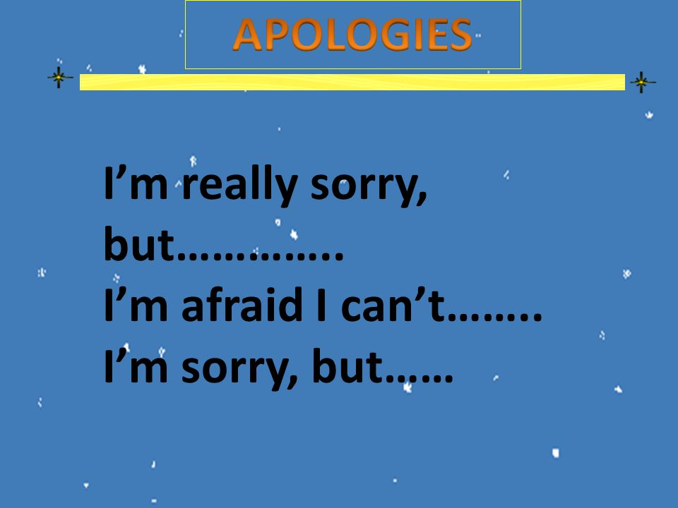 I'm really sorry, but………….. I'm afraid I can't…….. I'm sorry, but……