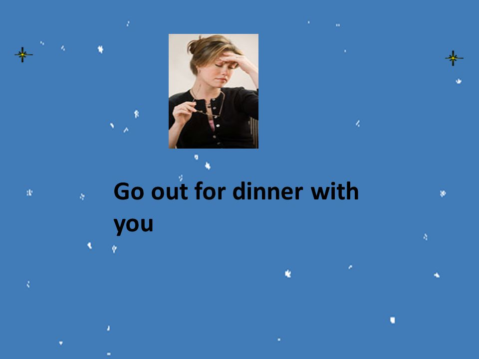 Go out for dinner with you