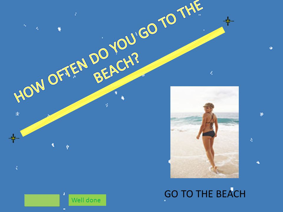 GO TO THE BEACH Well done