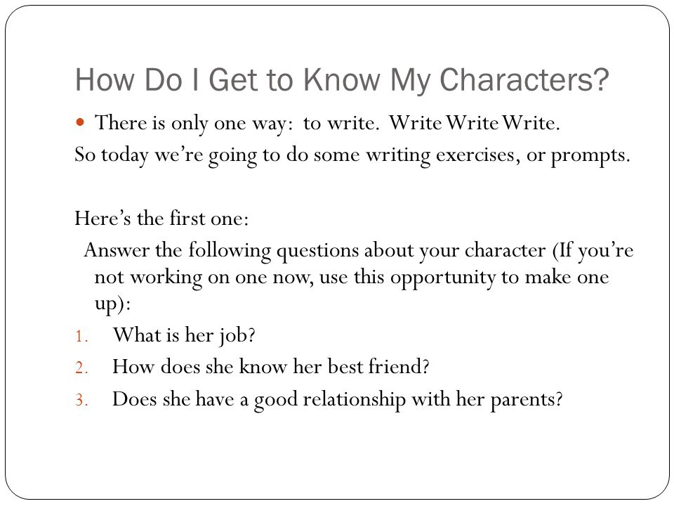 How Do I Get to Know My Characters? There is only one way: to write. Write Write Write. So today we're going to do some writing exercises, or prompts.