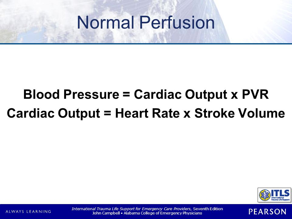 International Trauma Life Support for Emergency Care Providers, Seventh Edition John Campbell Alabama College of Emergency Physicians Normal Perfusion Blood Pressure = Cardiac Output x PVR Cardiac Output = Heart Rate x Stroke Volume Blood Pressure = Cardiac Output x PVR Cardiac Output = Heart Rate x Stroke Volume