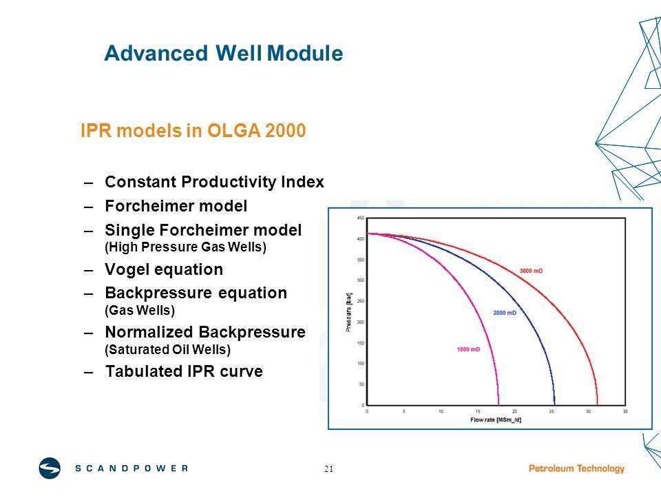 21 Advanced Well Module IPR models in OLGA 2000 –Constant Productivity Index –Forcheimer model –Single Forcheimer model (High Pressure Gas Wells) –Vog