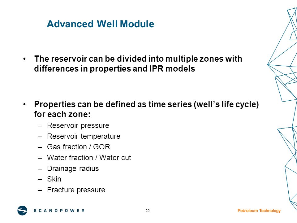 22 Advanced Well Module The reservoir can be divided into multiple zones with differences in properties and IPR models Properties can be defined as time series (well's life cycle) for each zone: –Reservoir pressure –Reservoir temperature –Gas fraction / GOR –Water fraction / Water cut –Drainage radius –Skin –Fracture pressure