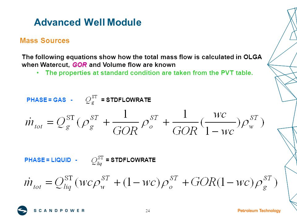 24 PHASE = GAS - = STDFLOWRATE GOR The following equations show how the total mass flow is calculated in OLGA when Watercut, GOR and Volume flow are known The properties at standard condition are taken from the PVT table.