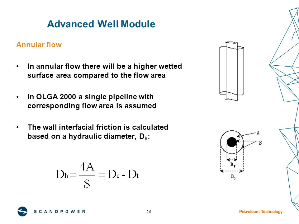 26 Advanced Well Module Annular flow In annular flow there will be a higher wetted surface area compared to the flow area In OLGA 2000 a single pipeline with corresponding flow area is assumed The wall interfacial friction is calculated based on a hydraulic diameter, D h :