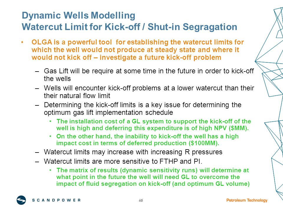 46 Dynamic Wells Modelling Watercut Limit for Kick-off / Shut-in Segragation OLGA is a powerful tool for establishing the watercut limits for which the well would not produce at steady state and where it would not kick off – investigate a future kick-off problem –Gas Lift will be require at some time in the future in order to kick-off the wells –Wells will encounter kick-off problems at a lower watercut than their their natural flow limit –Determining the kick-off limits is a key issue for determining the optimum gas lift implementation schedule The installation cost of a GL system to support the kick-off of the well is high and deferring this expenditure is of high NPV ($MM).