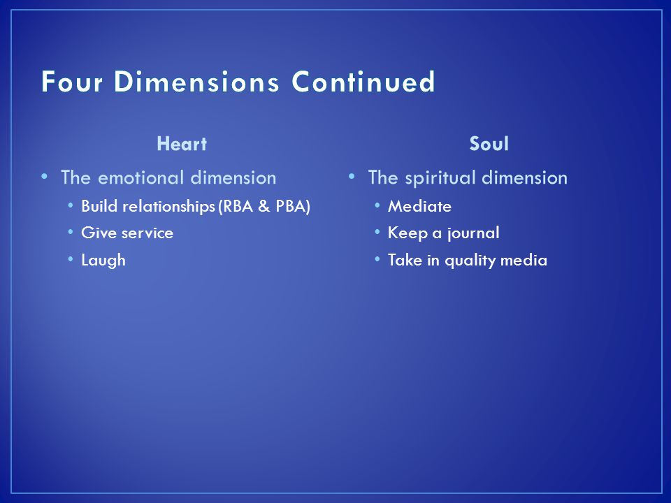 Heart The emotional dimension Build relationships (RBA & PBA) Give service Laugh Soul The spiritual dimension Mediate Keep a journal Take in quality media