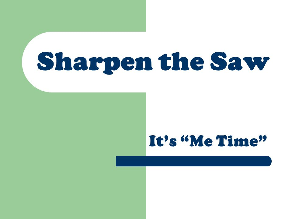 "Sharpen the Saw It's ""Me Time"""