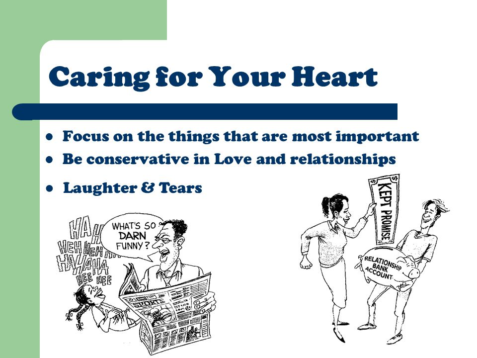 Caring for Your Heart Focus on the things that are most important Be conservative in Love and relationships ● Laughter & Tears