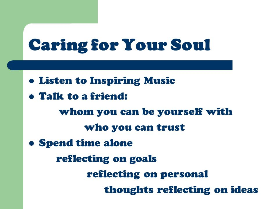 Caring for Your Soul Listen to Inspiring Music Talk to a friend: whom you can be yourself with who you can trust Spend time alone reflecting on goals