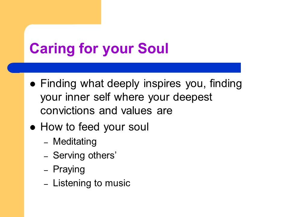 Caring for your Soul Finding what deeply inspires you, finding your inner self where your deepest convictions and values are How to feed your soul – Meditating – Serving others' – Praying – Listening to music