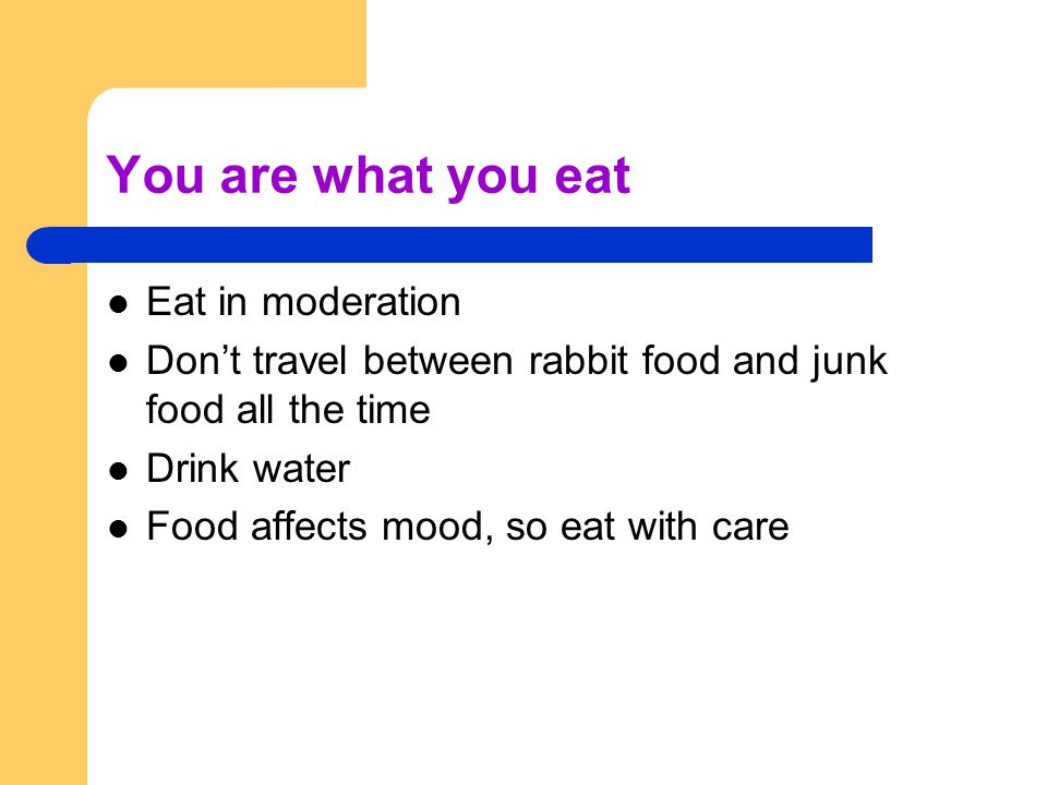 You are what you eat Eat in moderation Don't travel between rabbit food and junk food all the time Drink water Food affects mood, so eat with care