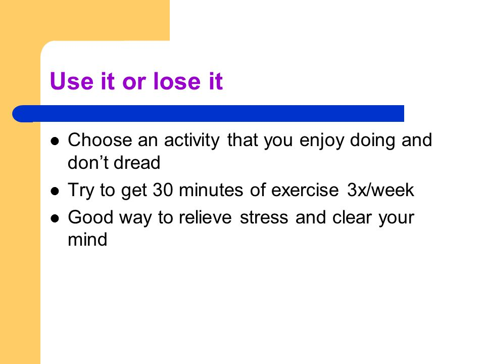Use it or lose it Choose an activity that you enjoy doing and don't dread Try to get 30 minutes of exercise 3x/week Good way to relieve stress and clear your mind