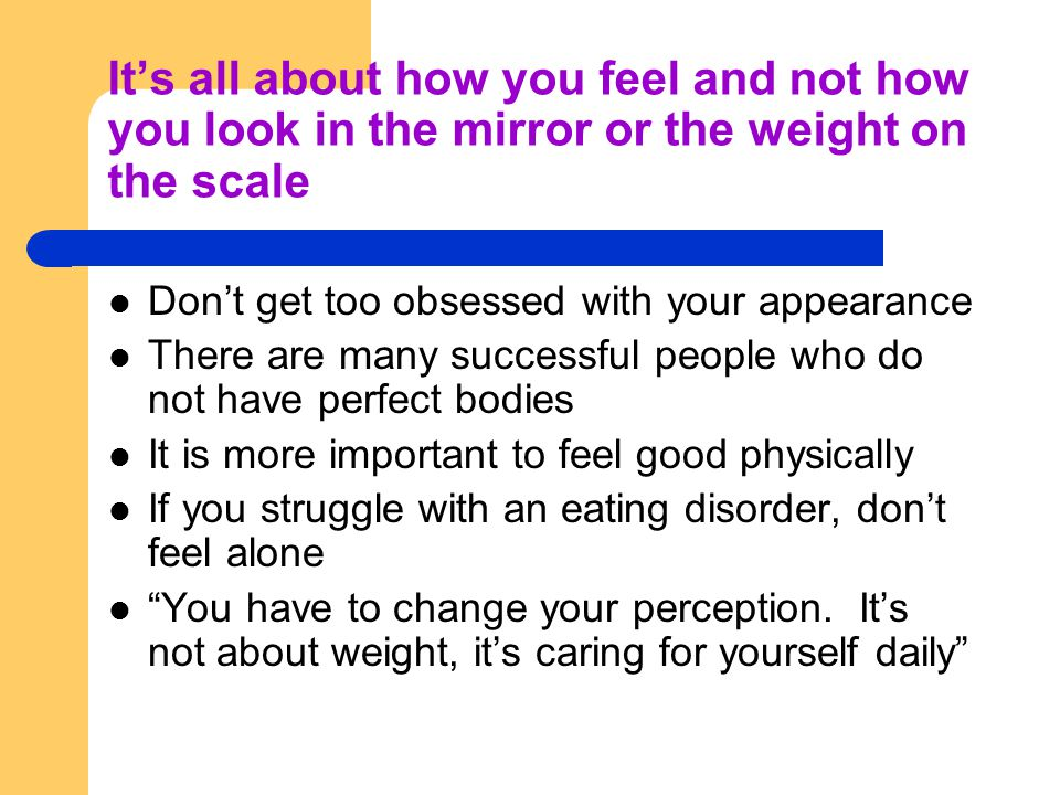 It's all about how you feel and not how you look in the mirror or the weight on the scale Don't get too obsessed with your appearance There are many successful people who do not have perfect bodies It is more important to feel good physically If you struggle with an eating disorder, don't feel alone You have to change your perception.
