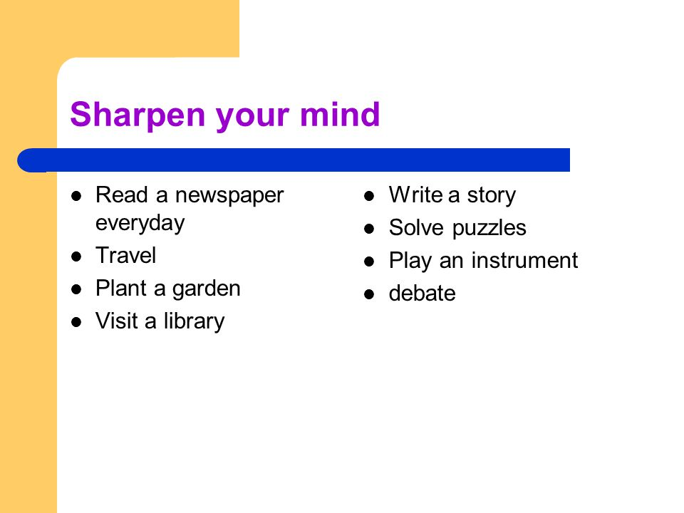 Sharpen your mind Read a newspaper everyday Travel Plant a garden Visit a library Write a story Solve puzzles Play an instrument debate