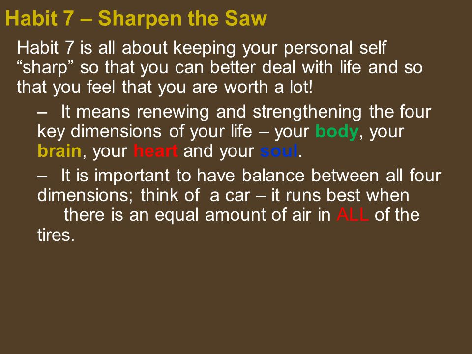 "Habit 7 is all about keeping your personal self ""sharp"" so that you can better deal with life and so that you feel that you are worth a lot! –It means"