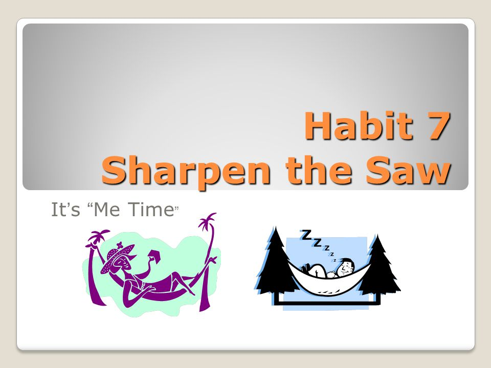 "Habit 7 Sharpen the Saw It's ""Me Time """