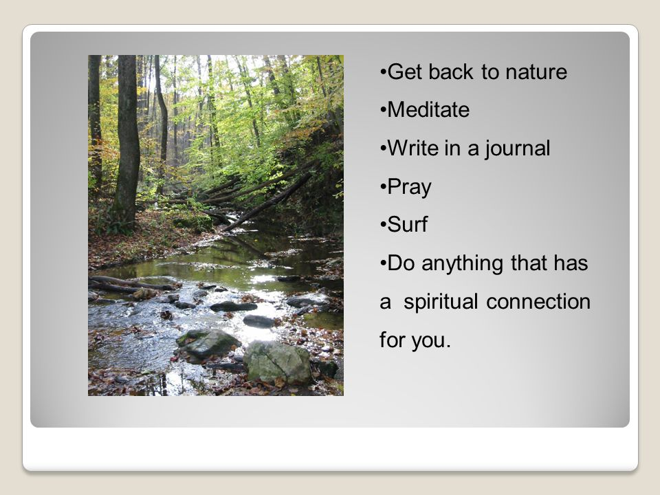 Get back to nature Meditate Write in a journal Pray Surf Do anything that has a spiritual connection for you.