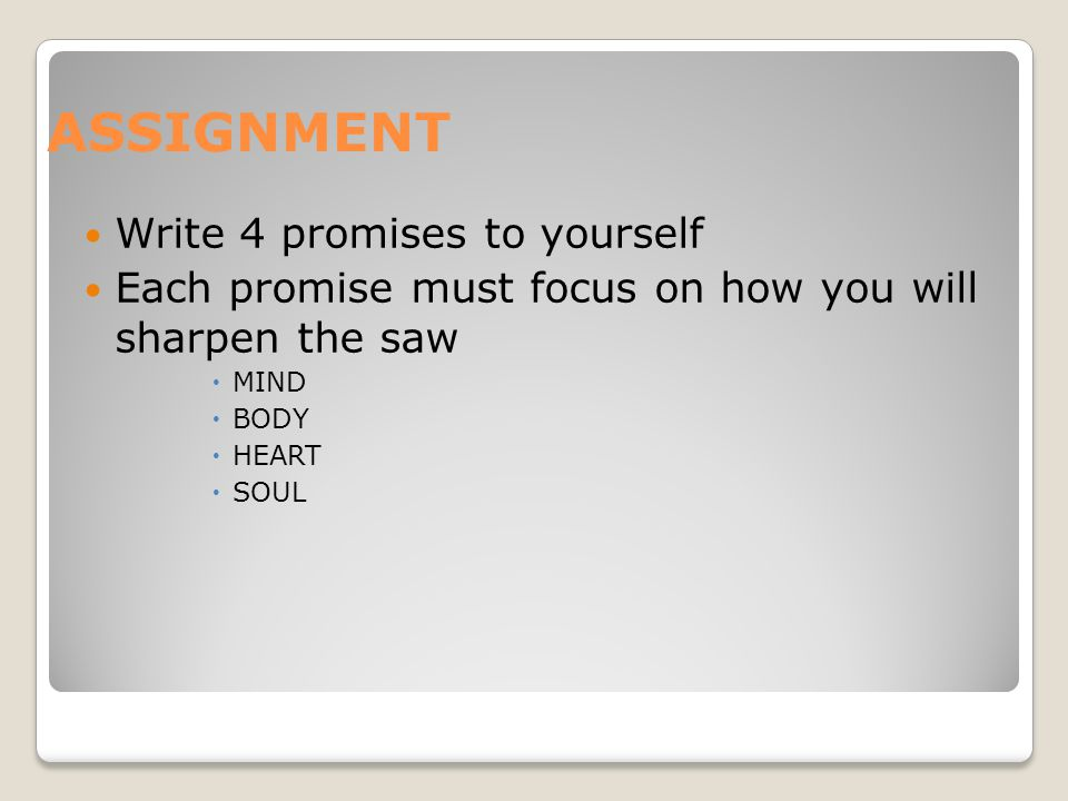 ASSIGNMENT Write 4 promises to yourself Each promise must focus on how you will sharpen the saw  MIND  BODY  HEART  SOUL