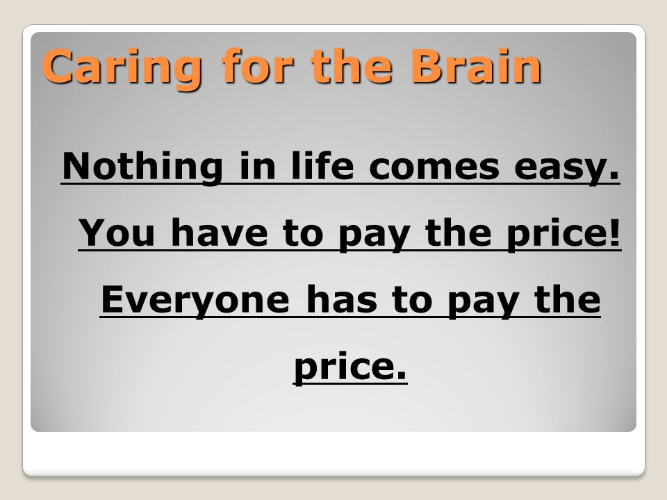 Caring for the Brain Nothing in life comes easy. You have to pay the price! Everyone has to pay the price.
