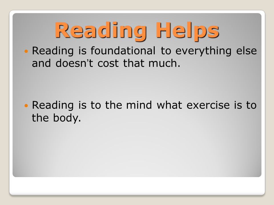 Reading Helps Reading is foundational to everything else and doesn't cost that much. Reading is to the mind what exercise is to the body.
