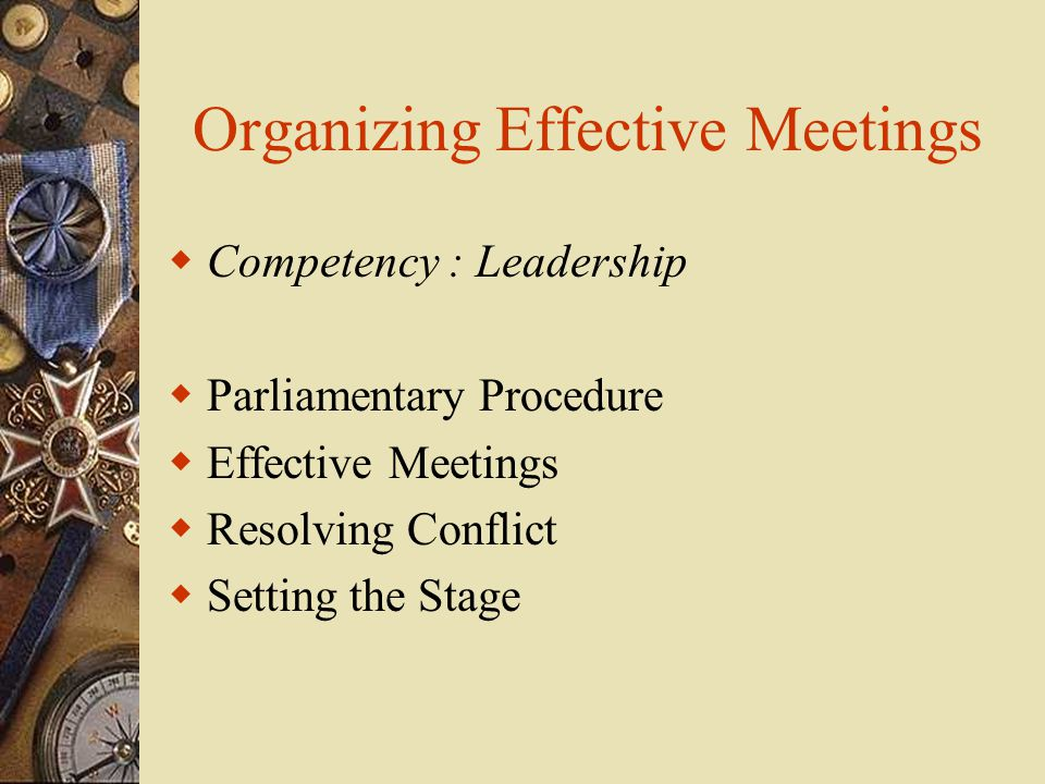 Organizing Effective Meetings  Competency : Leadership  Parliamentary Procedure  Effective Meetings  Resolving Conflict  Setting the Stage