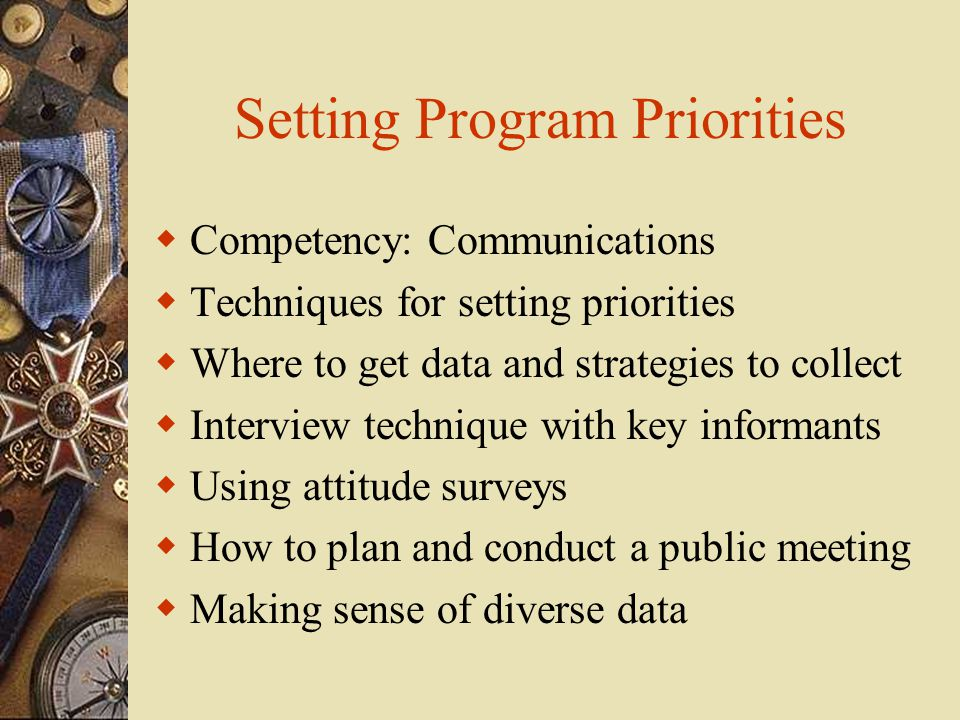 Setting Program Priorities  Competency: Communications  Techniques for setting priorities  Where to get data and strategies to collect  Interview technique with key informants  Using attitude surveys  How to plan and conduct a public meeting  Making sense of diverse data