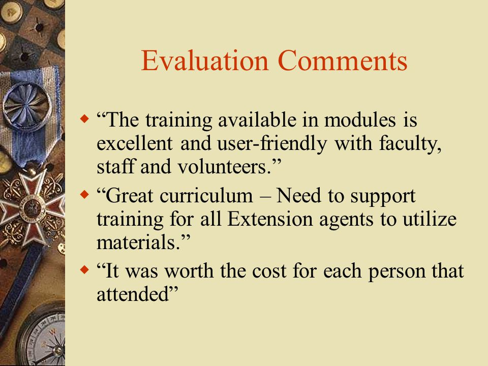 Evaluation Comments  The training available in modules is excellent and user-friendly with faculty, staff and volunteers.  Great curriculum – Need to support training for all Extension agents to utilize materials.  It was worth the cost for each person that attended