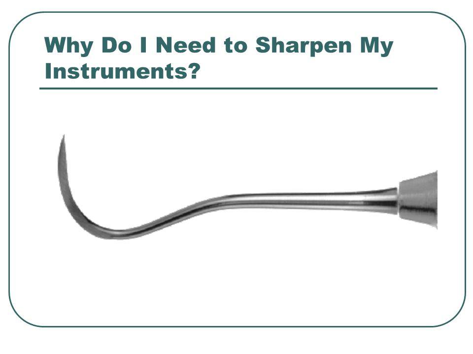 Benefits of Working with Properly Sharpened Instruments Greater Tactile Sensitivity Better Control Reduce Procedure Time Improve Patient Comfort Reduce Stain and Fatigue on You Properly Sharpened Instruments Last Longer Reduce Burnished Calculus