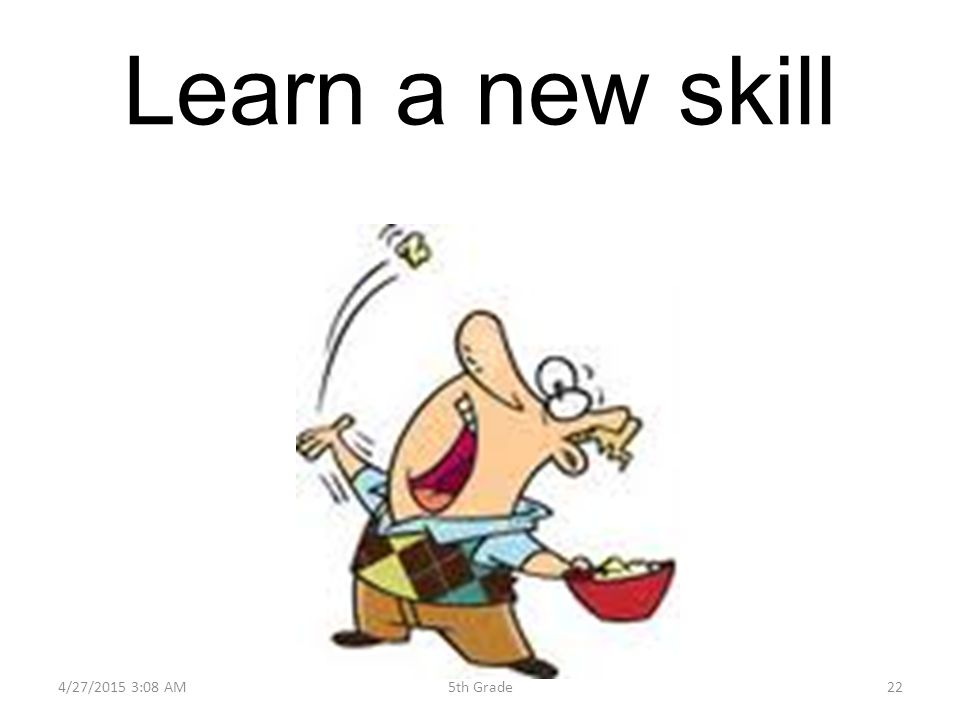 Learn a new skill 4/27/2015 3:10 AM225th Grade