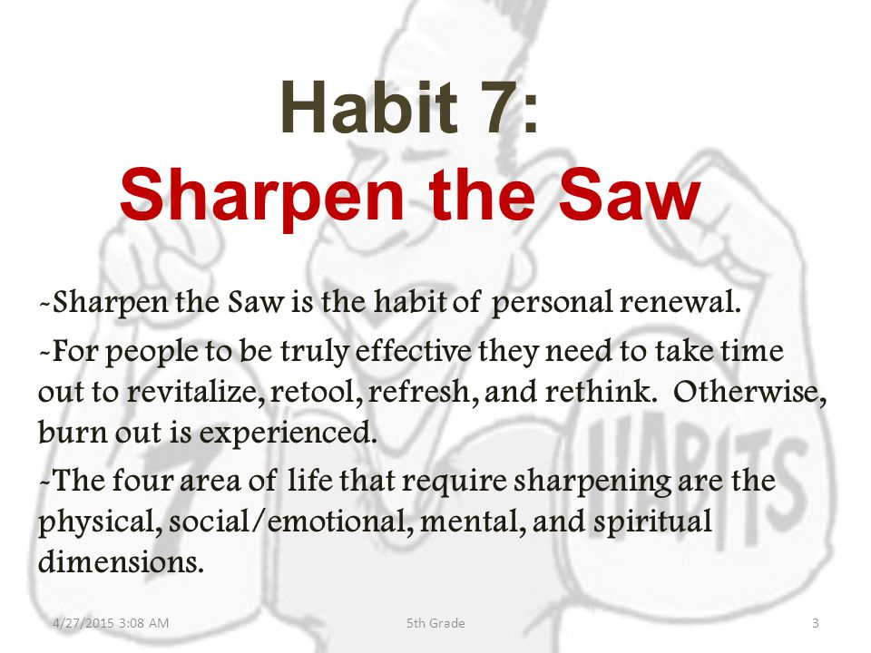 Habit 7: Sharpen the Saw -Sharpen the Saw is the habit of personal renewal.