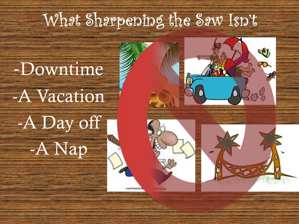 What Sharpening the Saw Isn't - Downtime -A Vacation -A Day off -A Nap 4/27/2015 3:10 AM55th Grade
