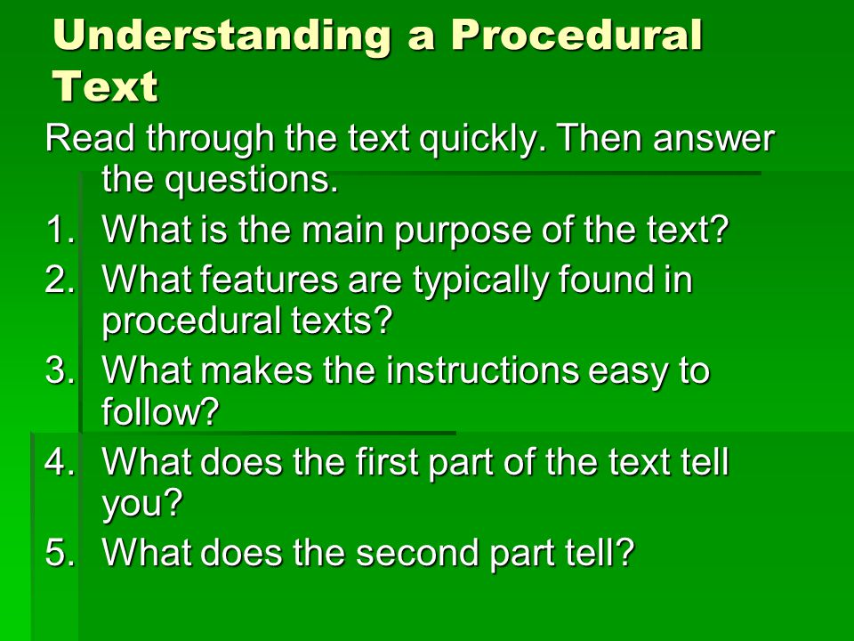Understanding a Procedural Text Read through the text quickly. Then answer the questions. 1.What is the main purpose of the text? 2.What features are