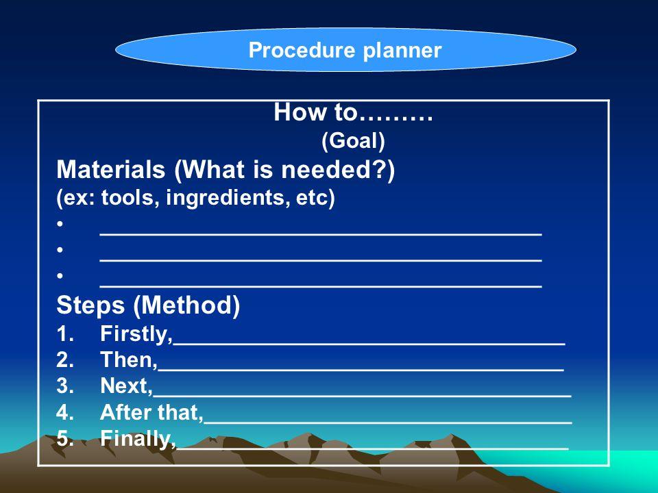 How to……… (Goal) Materials (What is needed?) (ex: tools, ingredients, etc) ____________________________________ Steps (Method) 1.Firstly,_____________
