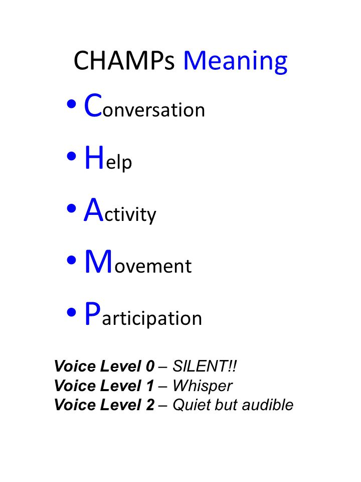 CHAMPs Meaning C onversation H elp A ctivity M ovement P articipation Voice Level 0 – SILENT!! Voice Level 1 – Whisper Voice Level 2 – Quiet but audib