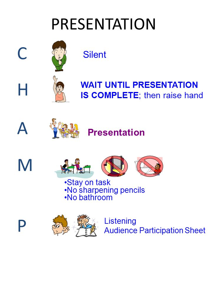 PRESENTATION CHAMPCHAMP Silent WAIT UNTIL PRESENTATION IS COMPLETE; then raise hand Presentation Stay on task No sharpening pencils No bathroom Listen