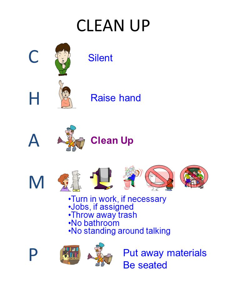 CLEAN UP CHAMPCHAMP Raise hand Clean Up Turn in work, if necessary Jobs, if assigned Throw away trash No bathroom No standing around talking Silent Pu