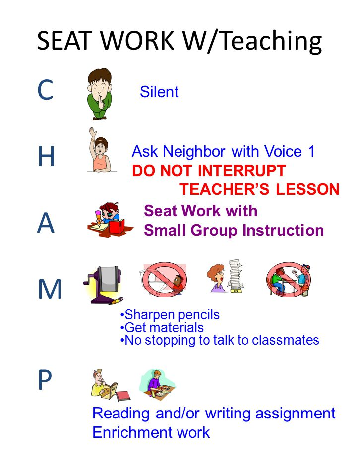 SEAT WORK W/Teaching CHAMPCHAMP Silent Ask Neighbor with Voice 1 DO NOT INTERRUPT TEACHER'S LESSON Seat Work with Small Group Instruction Sharpen penc