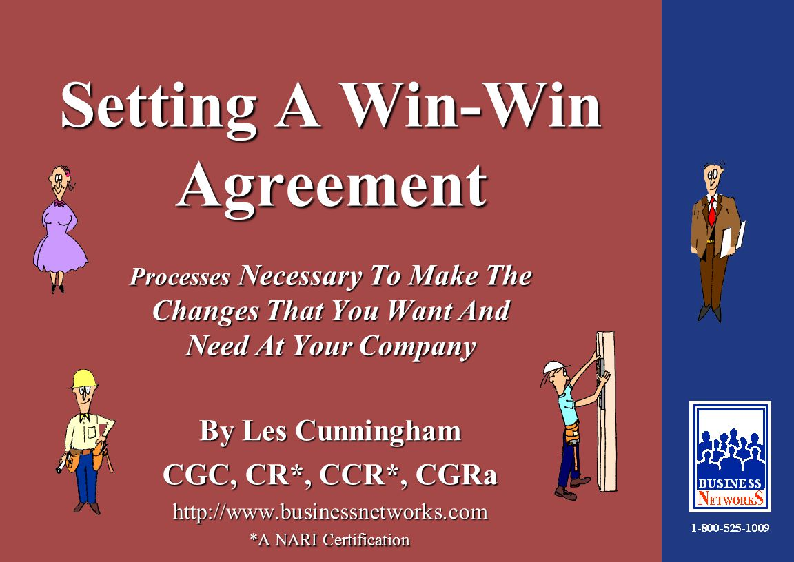 1:34 Setting A Win-Win Agreement Processes Necessary To Make The Changes That You Want And Need At Your Company By Les Cunningham CGC, CR*, CCR*, CGRa http://www.businessnetworks.com *A NARI Certification
