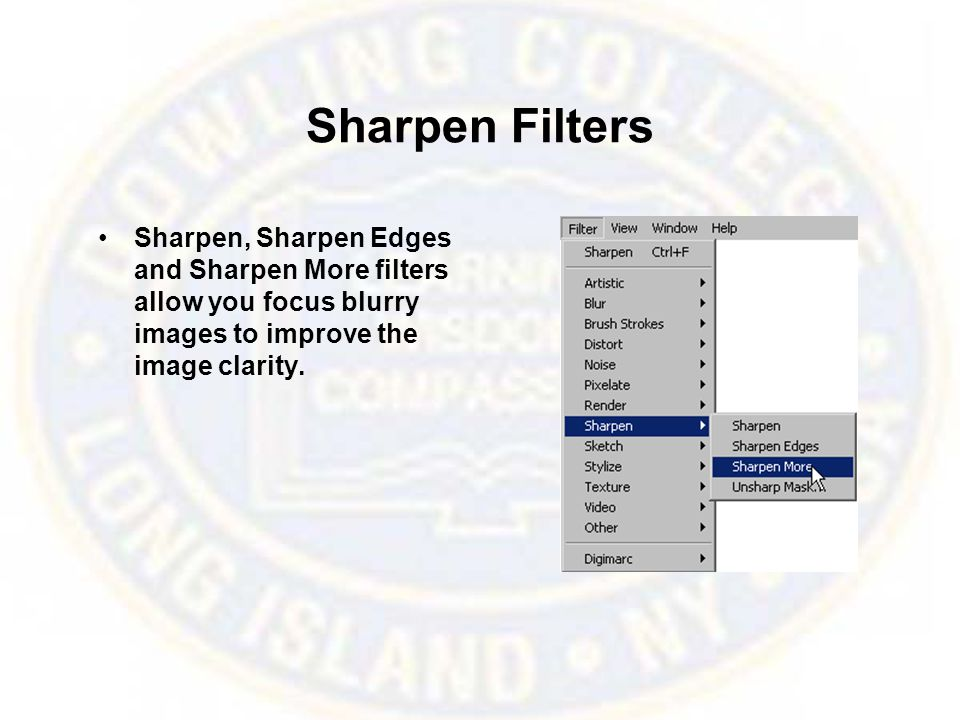 Sharpen Filters Sharpen, Sharpen Edges and Sharpen More filters allow you focus blurry images to improve the image clarity.