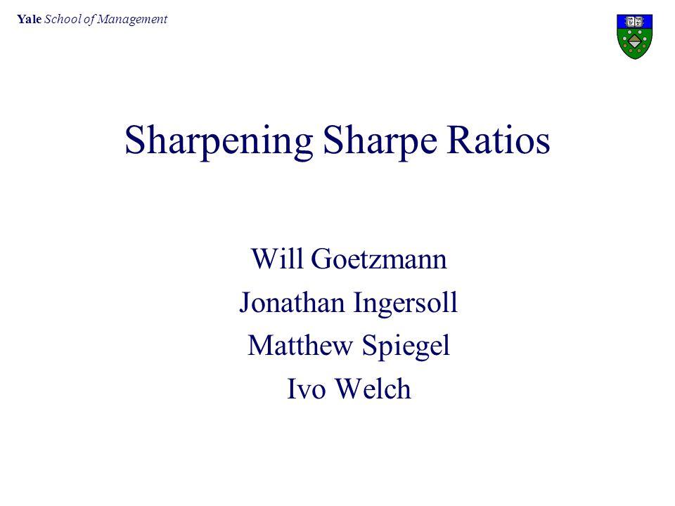 Yale School of Management Sharpening Sharpe Ratios Will Goetzmann Jonathan Ingersoll Matthew Spiegel Ivo Welch
