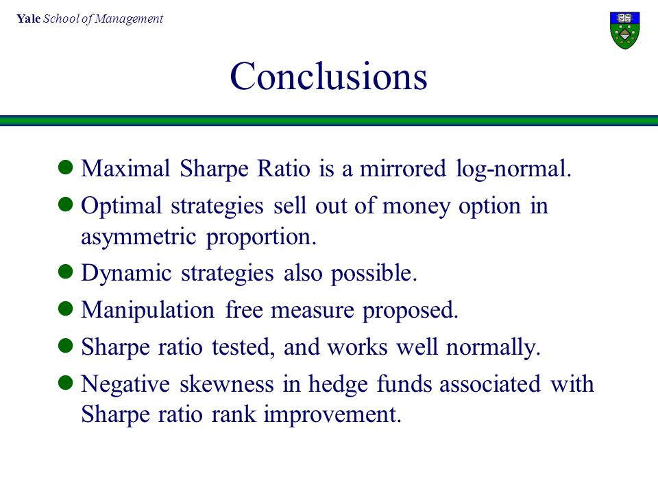 Yale School of Management Conclusions Maximal Sharpe Ratio is a mirrored log-normal. Optimal strategies sell out of money option in asymmetric proport