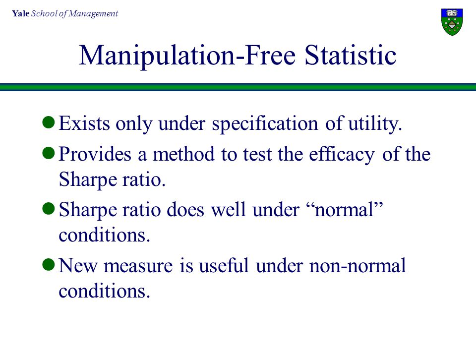 Yale School of Management Manipulation-Free Statistic Exists only under specification of utility. Provides a method to test the efficacy of the Sharpe