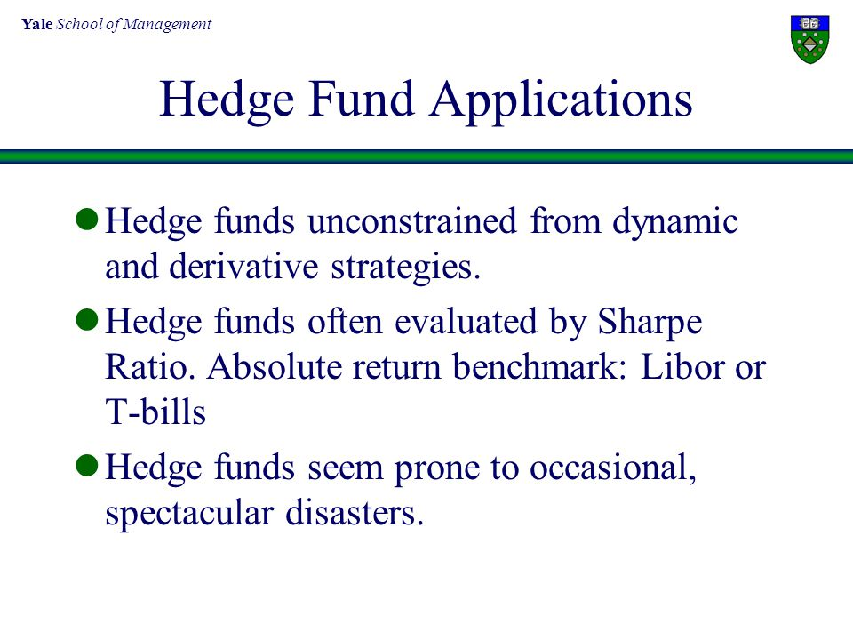 Yale School of Management Hedge Fund Applications Hedge funds unconstrained from dynamic and derivative strategies. Hedge funds often evaluated by Sha
