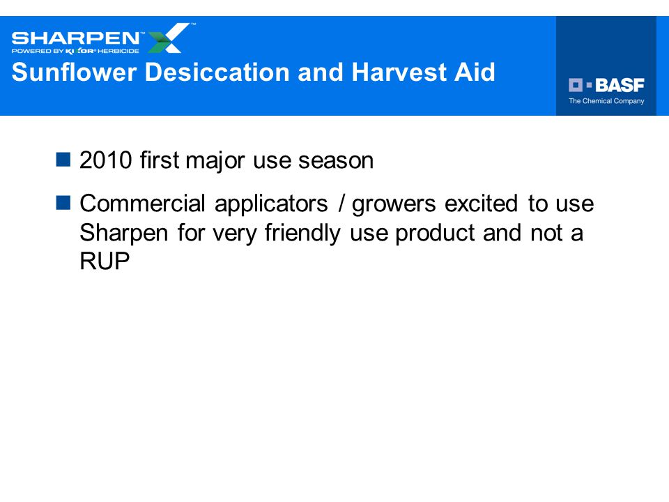 Sunflower Desiccation and Harvest Aid 2010 first major use season Commercial applicators / growers excited to use Sharpen for very friendly use produc