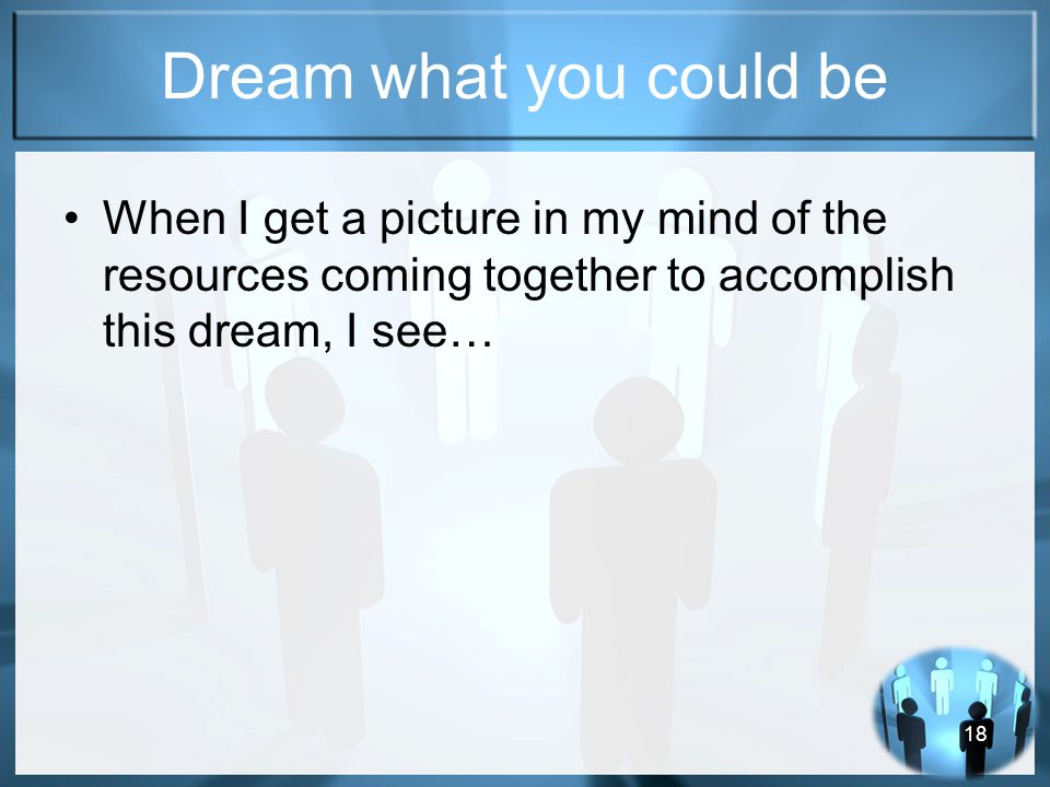 18 Dream what you could be When I get a picture in my mind of the resources coming together to accomplish this dream, I see…