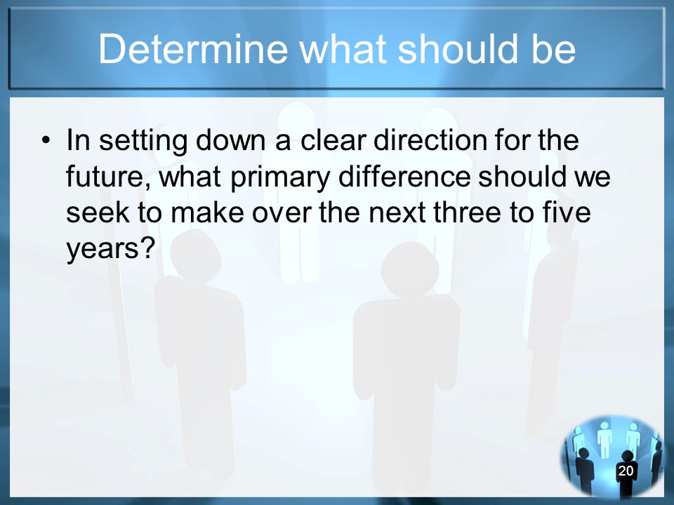 20 Determine what should be In setting down a clear direction for the future, what primary difference should we seek to make over the next three to five years